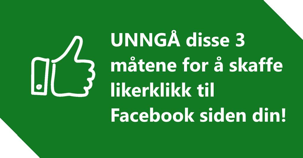 UNNGÅ disse 3 måtene for å skaffe likerklikk til Facebook siden din!